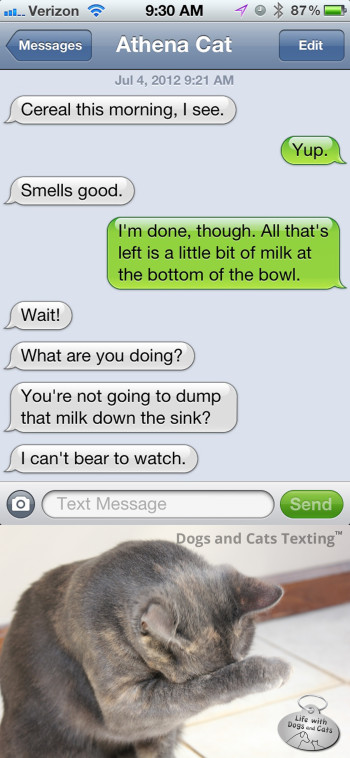 Text from Cat: You're pouring that milk from your cereal bowl down the sink? I can't bear to watch!