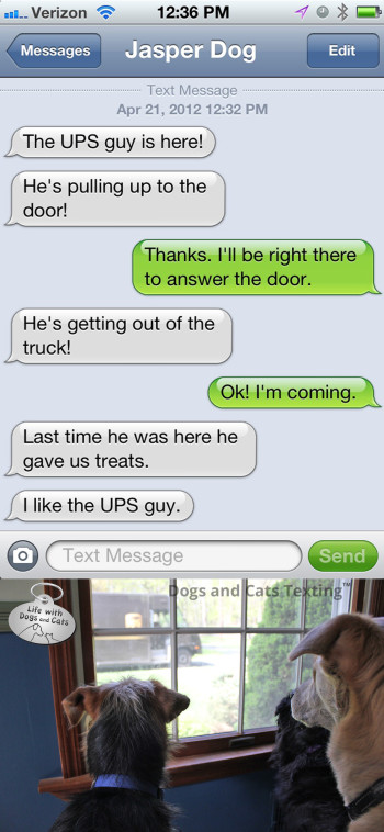 Text from Dog: The UPS guy is here! The last time he was here, he gave me treats. I like the UPS guy!