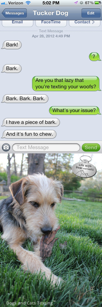 Text from Dog: Bark! Text from Me: Seriously? You have to text that? Text from Dog: I have a piece of bark!